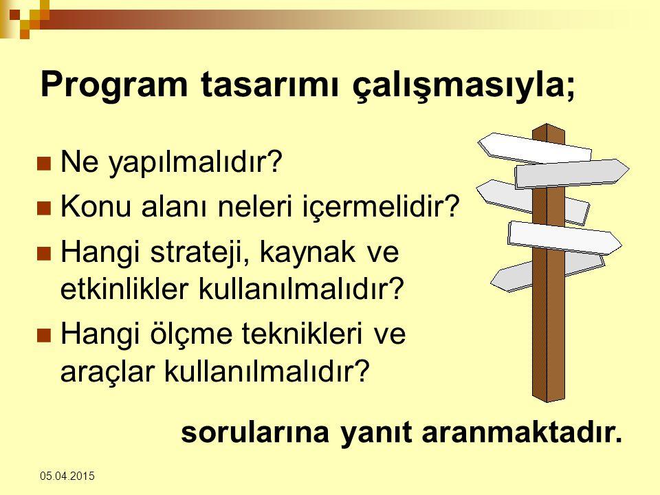 05.04.2015 Program tasarımı çalışmasıyla; Ne yapılmalıdır? Konu alanı neleri içermelidir? Hangi strateji, kaynak ve etkinlikler kullanılmalıdır? Hangi