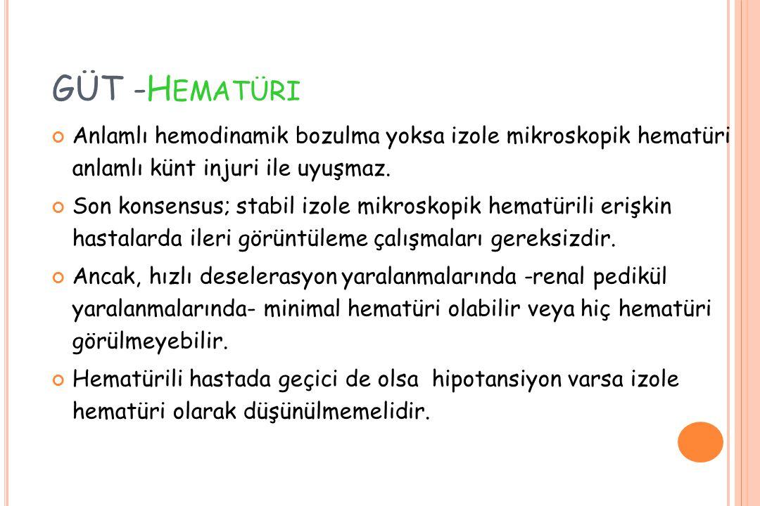 GÜT -H EMATÜRI Anlamlı hemodinamik bozulma yoksa izole mikroskopik hematüri anlamlı künt injuri ile uyuşmaz. Son konsensus; stabil izole mikroskopik h