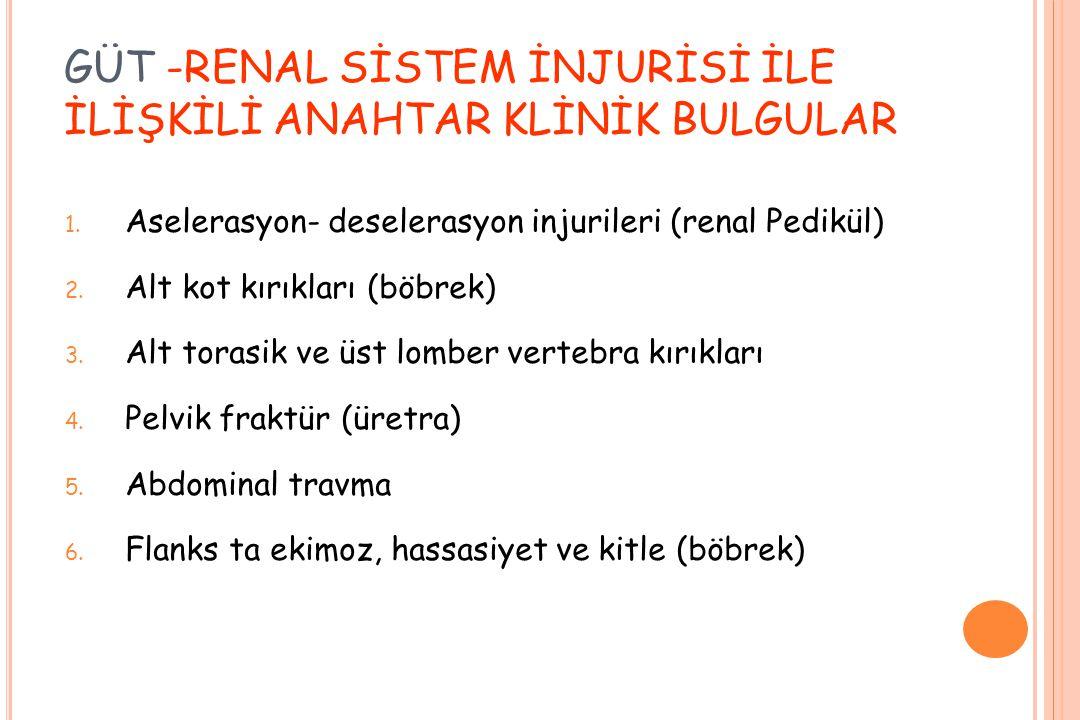 GÜT -RENAL SİSTEM İNJURİSİ İLE İLİŞKİLİ ANAHTAR KLİNİK BULGULAR 1. Aselerasyon- deselerasyon injurileri (renal Pedikül) 2. Alt kot kırıkları (böbrek)