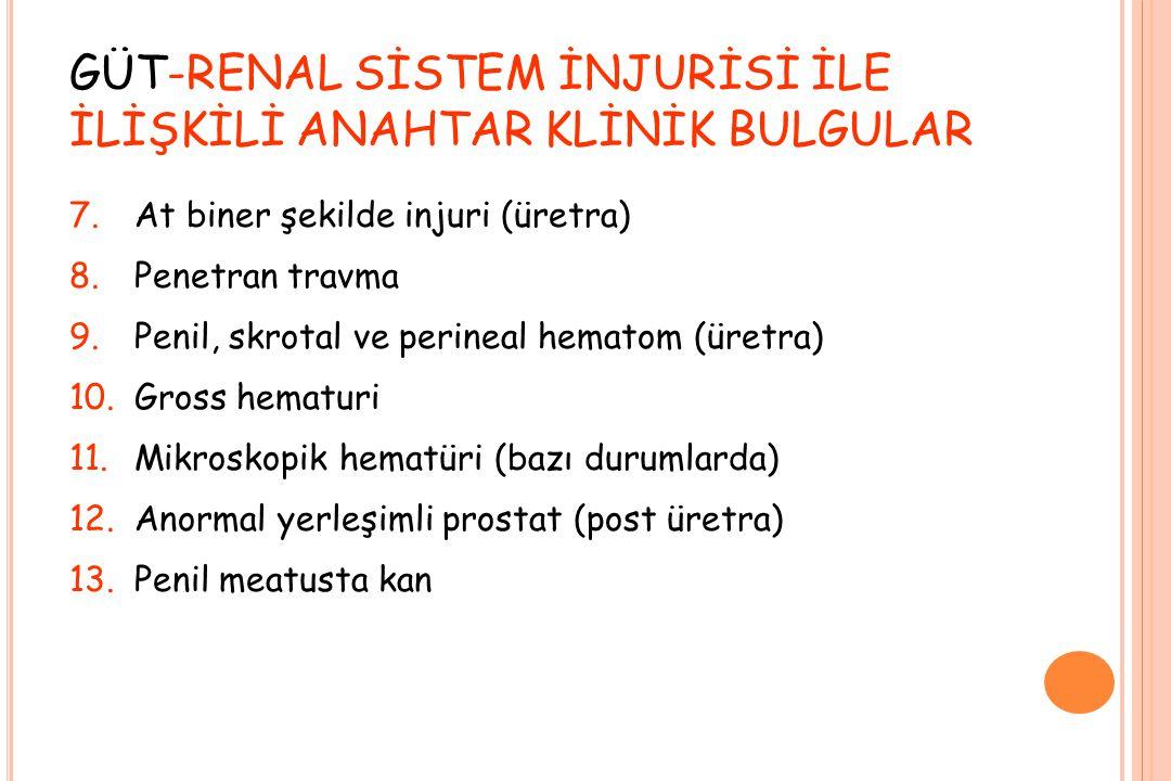 GÜT-RENAL SİSTEM İNJURİSİ İLE İLİŞKİLİ ANAHTAR KLİNİK BULGULAR 7.At biner şekilde injuri (üretra) 8.Penetran travma 9.Penil, skrotal ve perineal hematom (üretra) 10.Gross hematuri 11.Mikroskopik hematüri (bazı durumlarda) 12.Anormal yerleşimli prostat (post üretra) 13.Penil meatusta kan