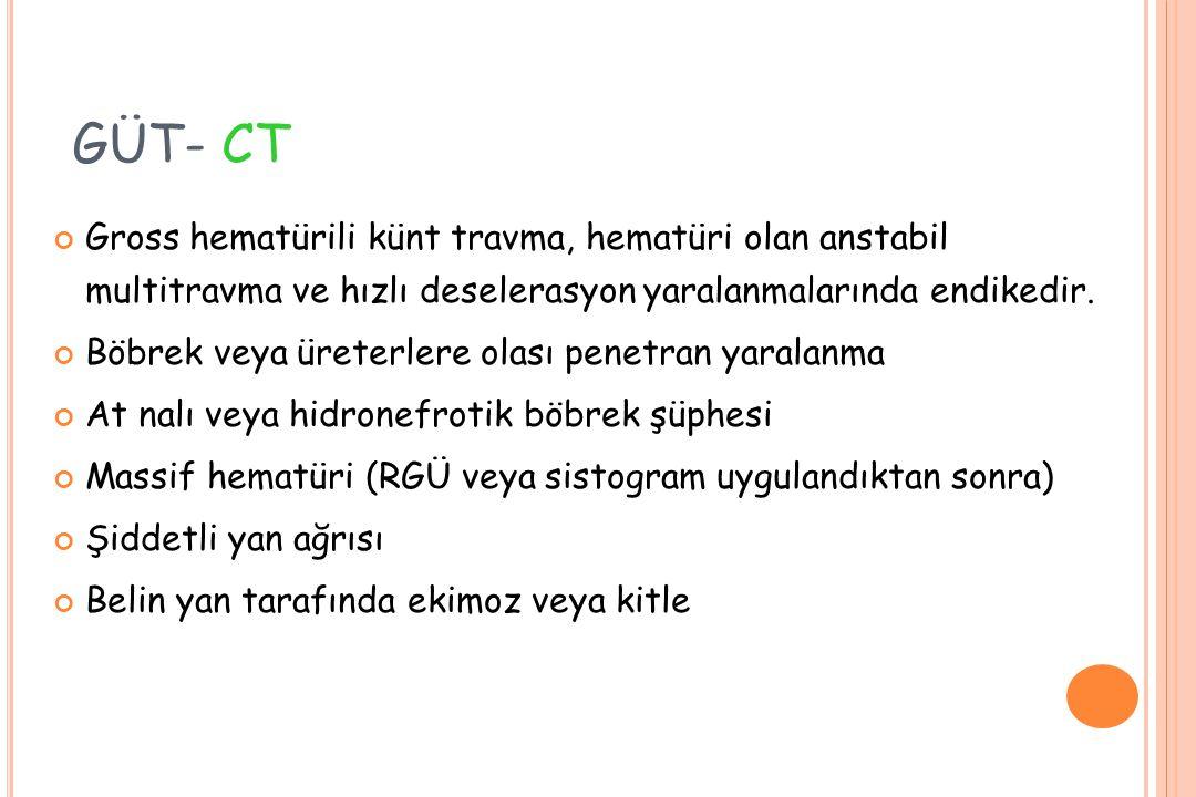 GÜT- CT Gross hematürili künt travma, hematüri olan anstabil multitravma ve hızlı deselerasyon yaralanmalarında endikedir. Böbrek veya üreterlere olas