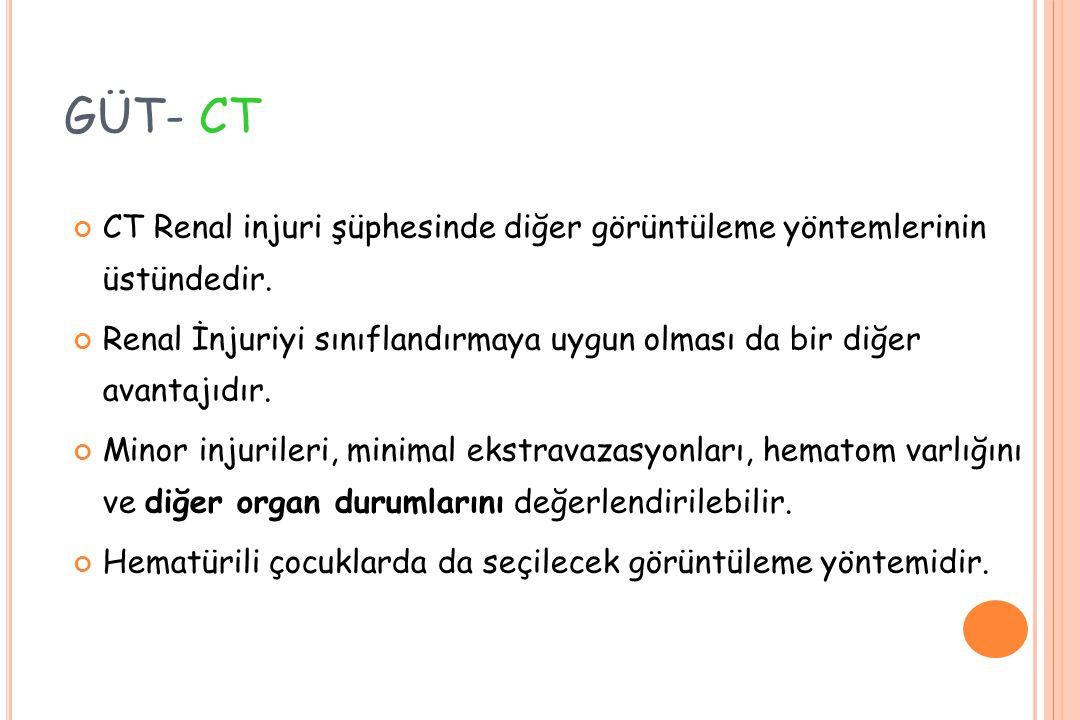 GÜT- CT CT Renal injuri şüphesinde diğer görüntüleme yöntemlerinin üstündedir. Renal İnjuriyi sınıflandırmaya uygun olması da bir diğer avantajıdır. M