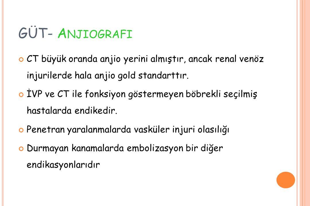 GÜT- A NJIOGRAFI CT büyük oranda anjio yerini almıştır, ancak renal venöz injurilerde hala anjio gold standarttır. İVP ve CT ile fonksiyon göstermeyen
