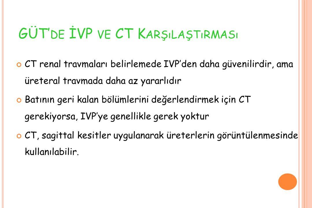 GÜT' DE İVP VE CT K ARŞıLAŞTıRMASı CT renal travmaları belirlemede IVP'den daha güvenilirdir, ama üreteral travmada daha az yararlıdır Batının geri ka