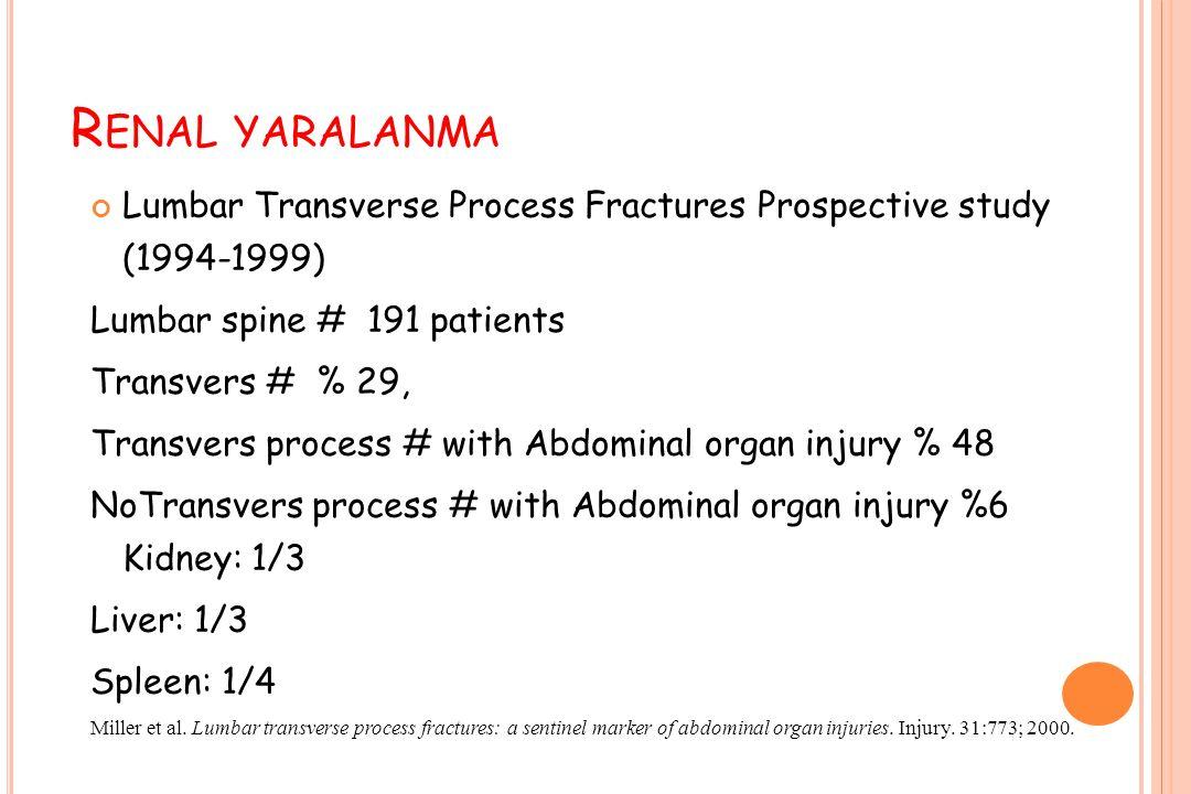 R ENAL YARALANMA Lumbar Transverse Process Fractures Prospective study (1994-1999) Lumbar spine # 191 patients Transvers # % 29, Transvers process # with Abdominal organ injury % 48 NoTransvers process # with Abdominal organ injury %6 Kidney: 1/3 Liver: 1/3 Spleen: 1/4 Miller et al.