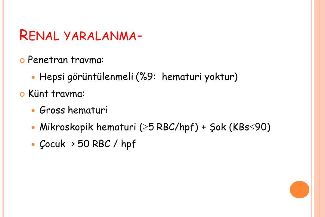 R ENAL YARALANMA - Penetran travma: Hepsi görüntülenmeli (%9: hematuri yoktur) Künt travma: Gross hematuri Mikroskopik hematuri (  5 RBC/hpf) + Şok (KBs  90) Çocuk > 50 RBC / hpf