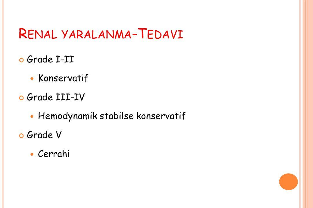 R ENAL YARALANMA -T EDAVI Grade I-II Konservatif Grade III-IV Hemodynamik stabilse konservatif Grade V Cerrahi