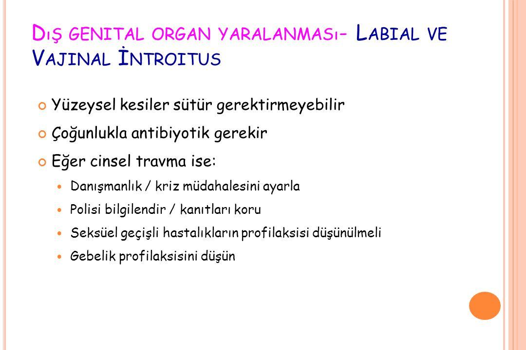 D ıŞ GENITAL ORGAN YARALANMASı - L ABIAL VE V AJINAL İ NTROITUS Yüzeysel kesiler sütür gerektirmeyebilir Çoğunlukla antibiyotik gerekir Eğer cinsel tr
