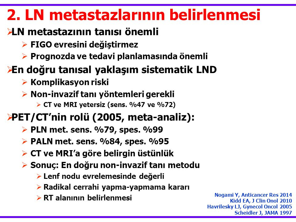 2. LN metastazlarının belirlenmesi  LN metastazının tanısı önemli  FIGO evresini değiştirmez  Prognozda ve tedavi planlamasında önemli  En doğru t