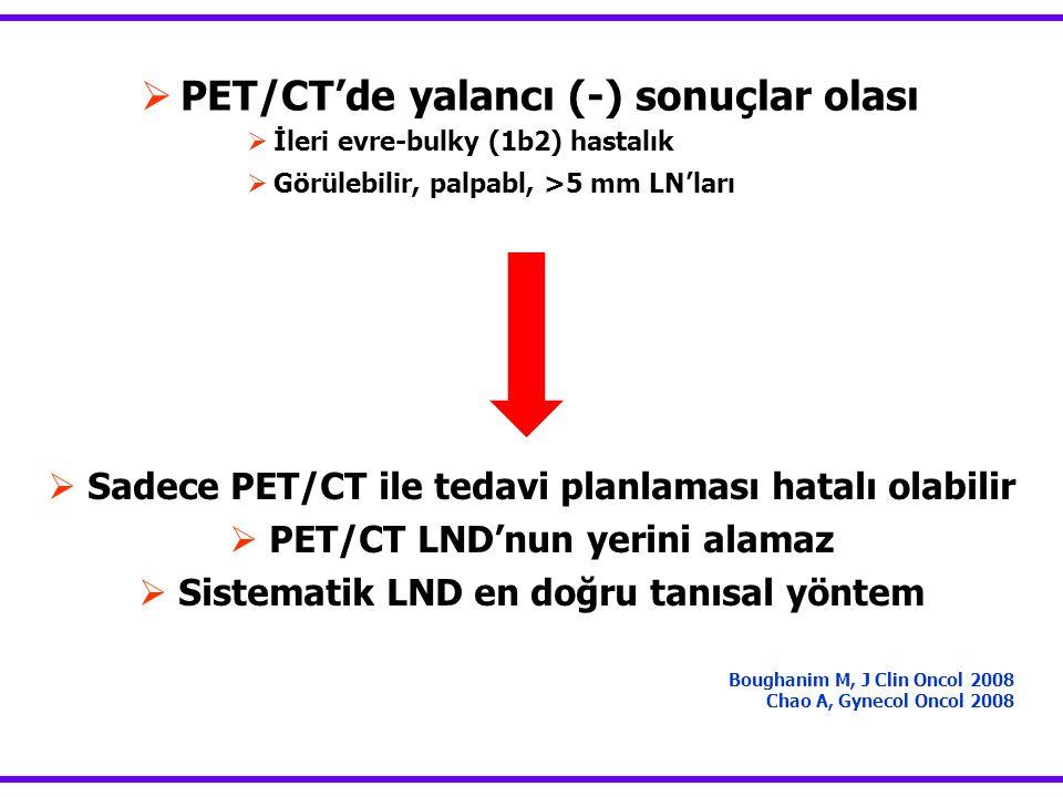  PET/CT'de yalancı (-) sonuçlar olası  İleri evre-bulky (1b2) hastalık  Görülebilir, palpabl, >5 mm LN'ları Boughanim M, J Clin Oncol 2008 Chao A,