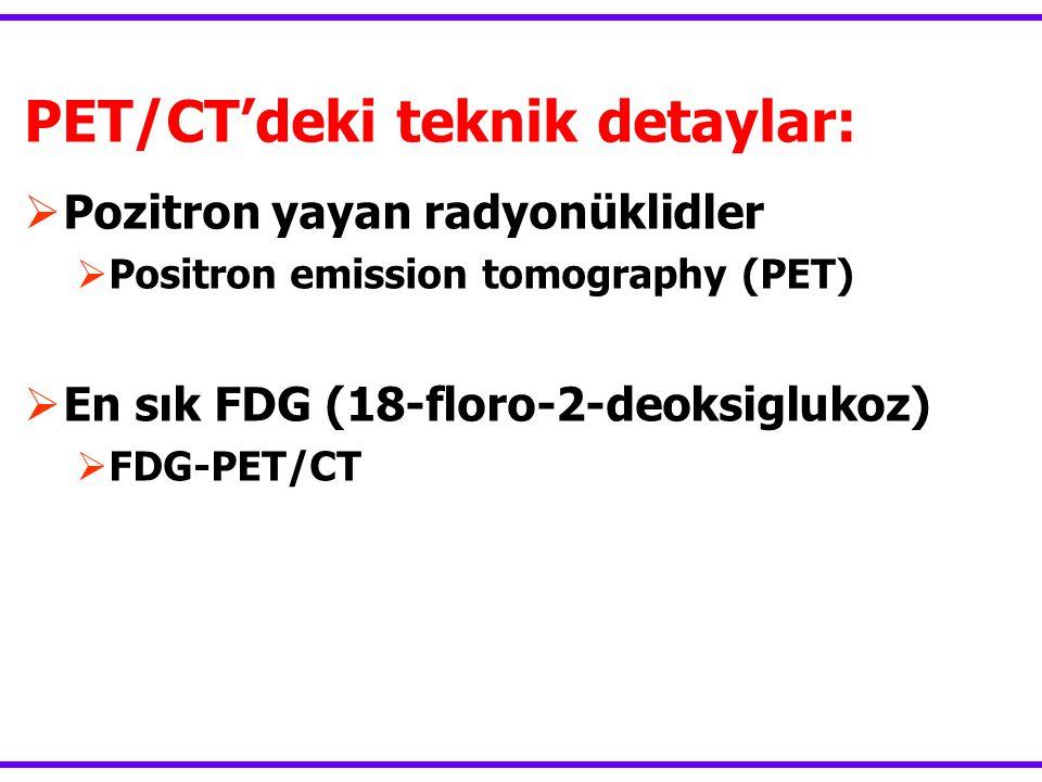 PET/CT'deki teknik detaylar:  Pozitron yayan radyonüklidler  Positron emission tomography (PET)  En sık FDG (18-floro-2-deoksiglukoz)  FDG-PET/CT