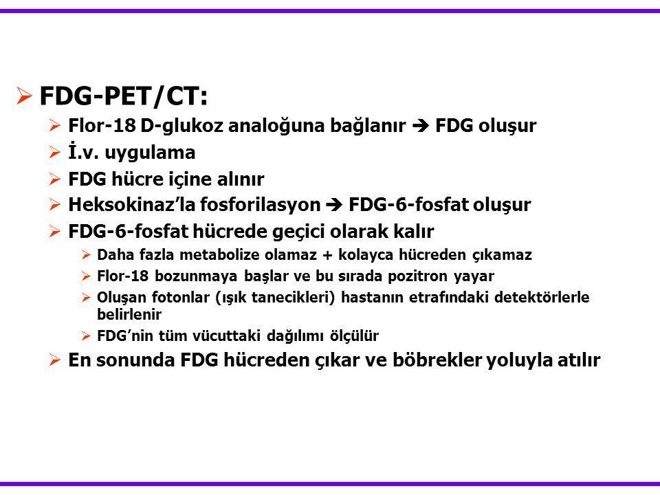  FDG-PET/CT:  Flor-18 D-glukoz analoğuna bağlanır  FDG oluşur  İ.v. uygulama  FDG hücre içine alınır  Heksokinaz'la fosforilasyon  FDG-6-fosfat