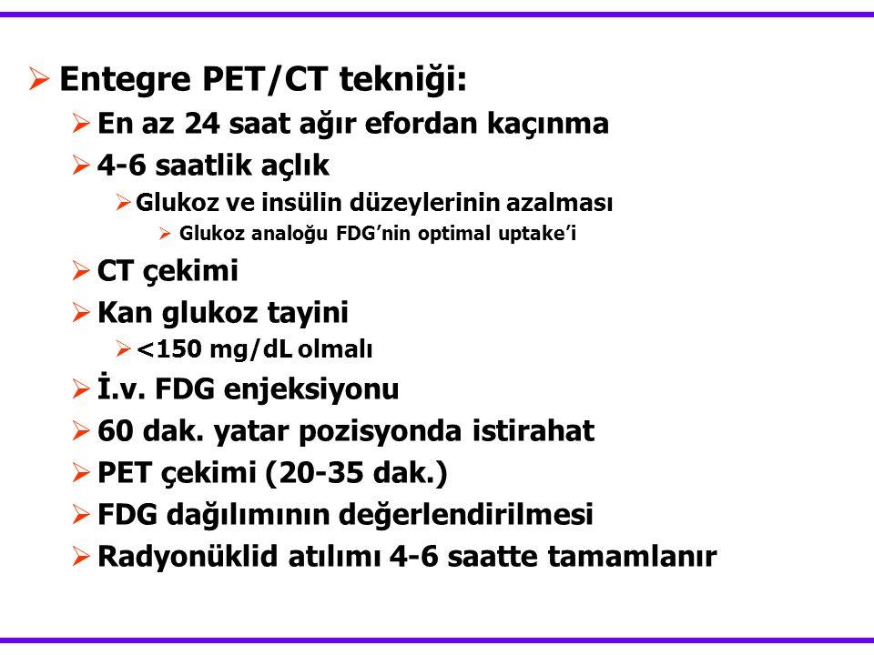  Entegre PET/CT tekniği:  En az 24 saat ağır efordan kaçınma  4-6 saatlik açlık  Glukoz ve insülin düzeylerinin azalması  Glukoz analoğu FDG'nin