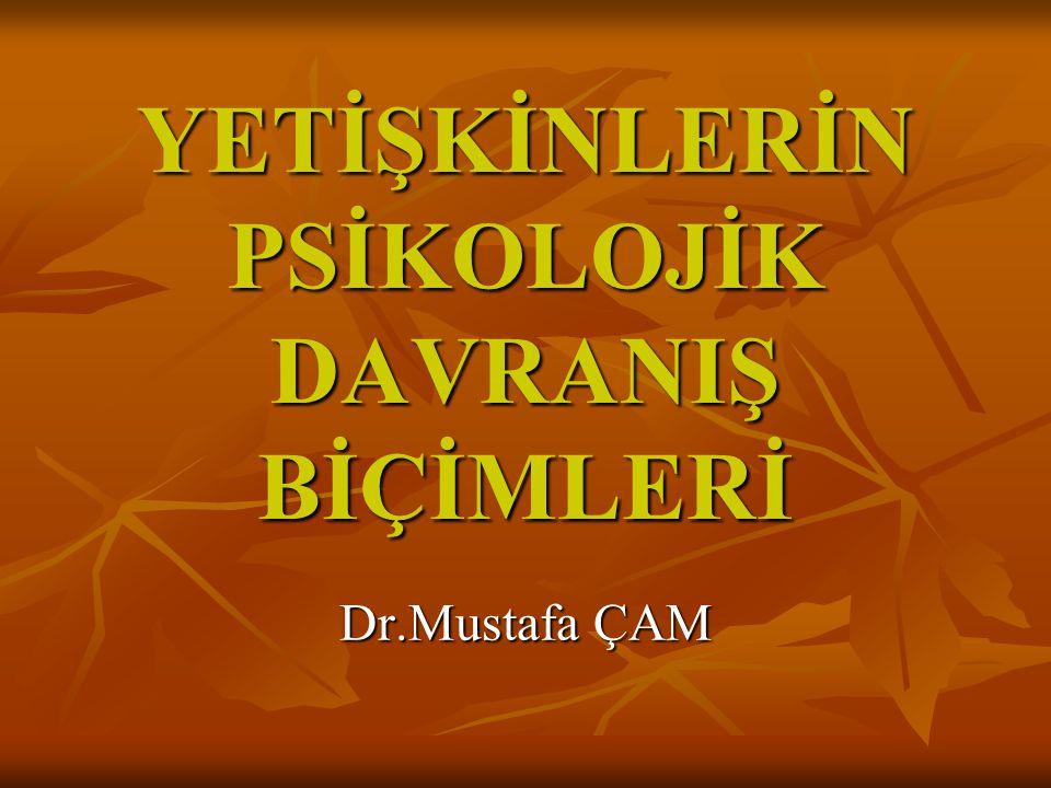 YETİŞKİNLERİN PSİKOLOJİK DAVRANIŞ BİÇİMLERİ Dr.Mustafa ÇAM
