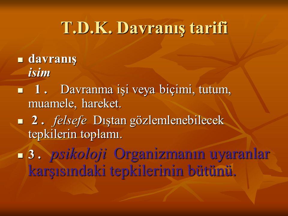 T.D.K. Davranış tarifi davranış isim davranış isim 1. Davranma işi veya biçimi, tutum, muamele, hareket. 1. Davranma işi veya biçimi, tutum, muamele,