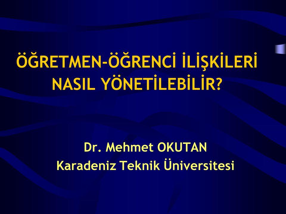 ÖĞRETMEN-ÖĞRENCİ İLİŞKİLERİ NASIL YÖNETİLEBİLİR? Dr. Mehmet OKUTAN Karadeniz Teknik Üniversitesi