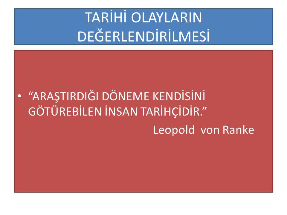 """TARİHİ OLAYLARIN DEĞERLENDİRİLMESİ """"ARAŞTIRDIĞI DÖNEME KENDİSİNİ GÖTÜREBİLEN İNSAN TARİHÇİDİR."""" Leopold von Ranke"""