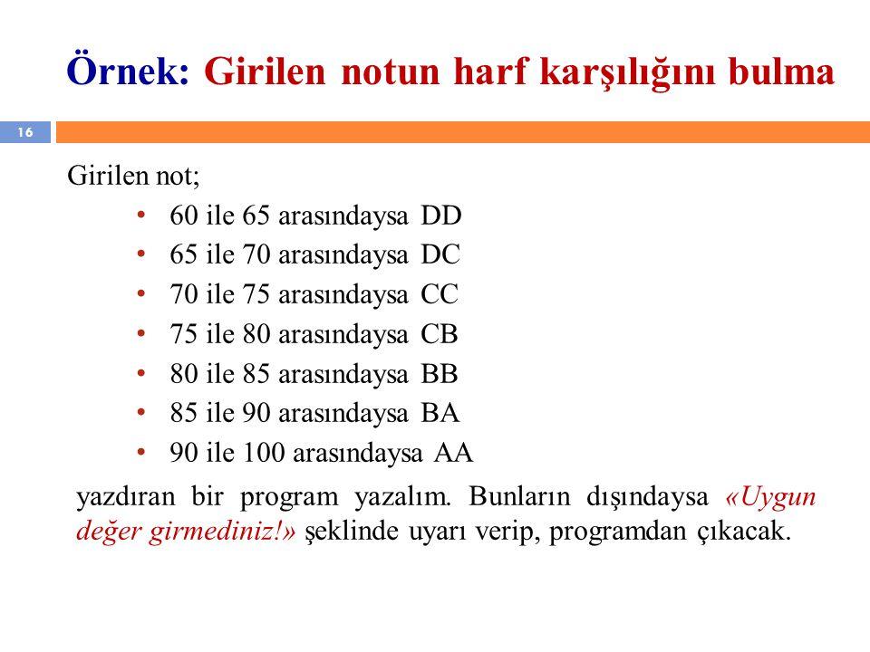 16 Örnek: Girilen notun harf karşılığını bulma Girilen not; 60 ile 65 arasındaysa DD 65 ile 70 arasındaysa DC 70 ile 75 arasındaysa CC 75 ile 80 arasındaysa CB 80 ile 85 arasındaysa BB 85 ile 90 arasındaysa BA 90 ile 100 arasındaysa AA yazdıran bir program yazalım.