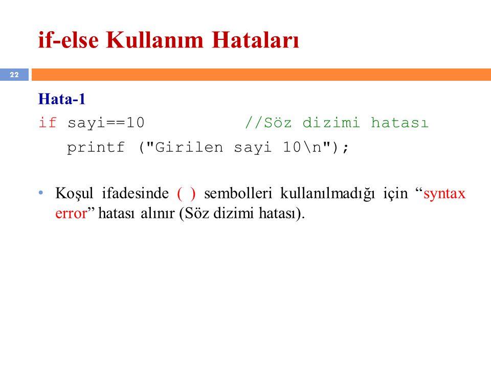 22 if-else Kullanım Hataları Hata-1 if sayi==10 //Söz dizimi hatası printf ( Girilen sayi 10\n ); Koşul ifadesinde ( ) sembolleri kullanılmadığı için syntax error hatası alınır (Söz dizimi hatası).