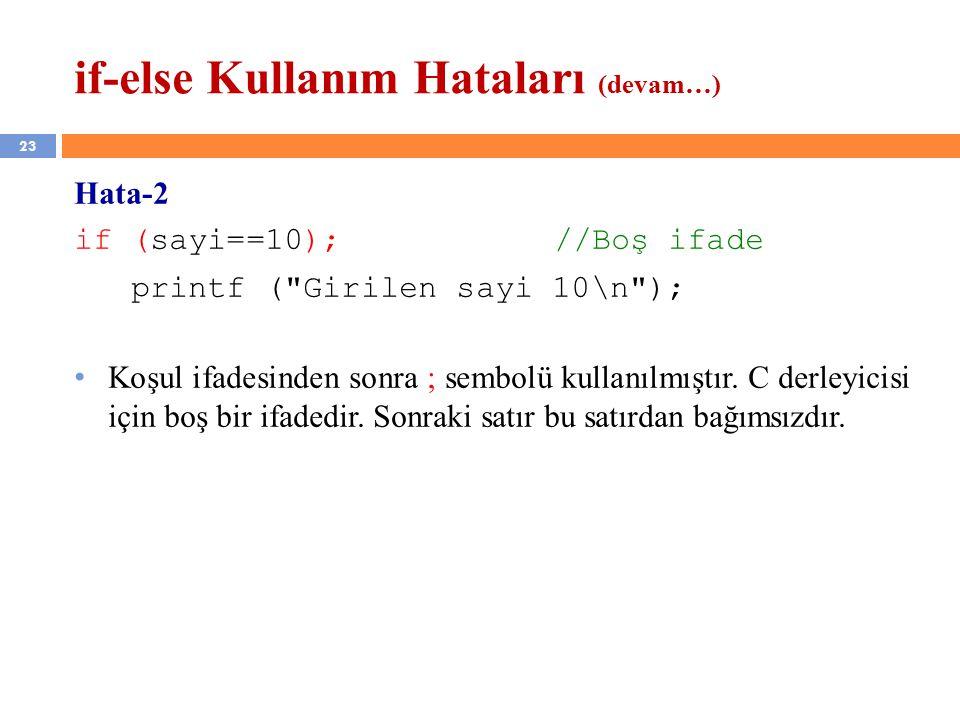 23 if-else Kullanım Hataları (devam…) Hata-2 if (sayi==10);//Boş ifade printf ( Girilen sayi 10\n ); Koşul ifadesinden sonra ; sembolü kullanılmıştır.
