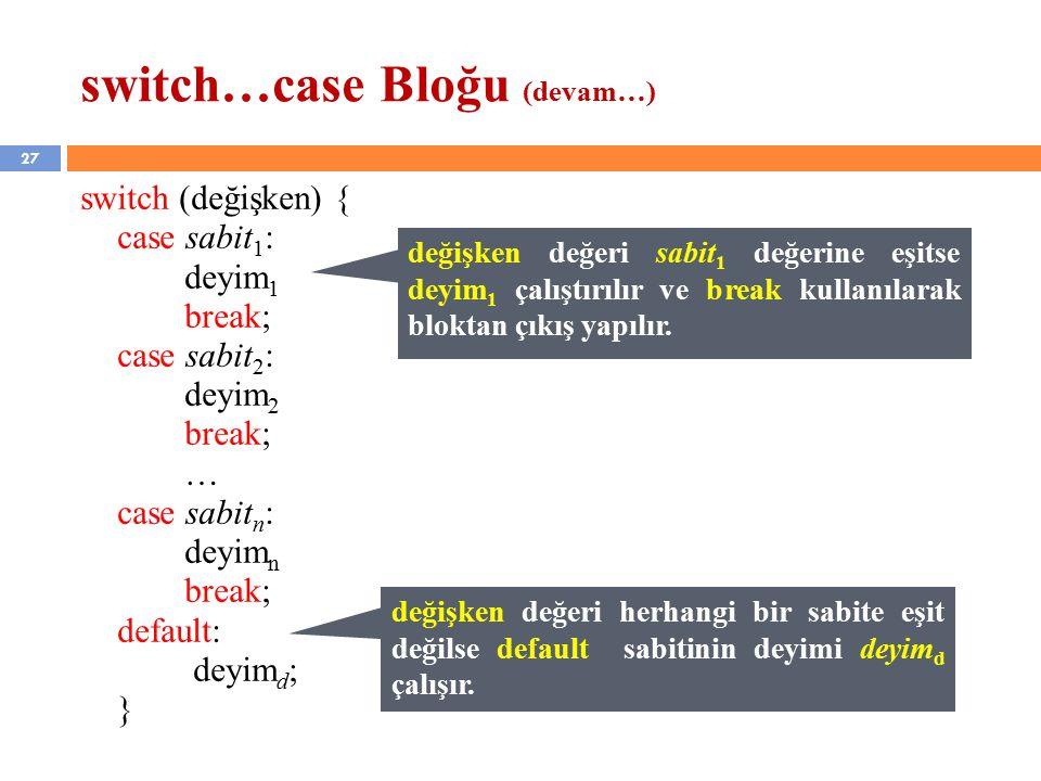 27 switch…case Bloğu (devam…) switch (değişken) { case sabit 1 : deyim 1 break; case sabit 2 : deyim 2 break; … case sabit n : deyim n break; default: deyim d ; } değişken değeri sabit 1 değerine eşitse deyim 1 çalıştırılır ve break kullanılarak bloktan çıkış yapılır.