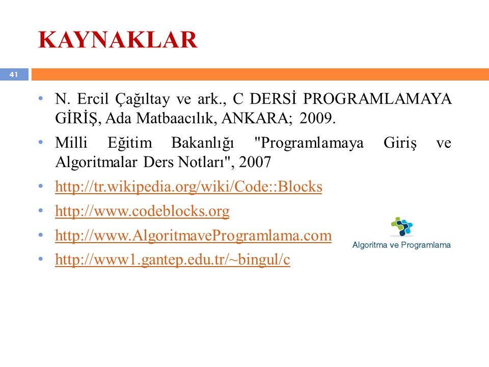 41 KAYNAKLAR N.Ercil Çağıltay ve ark., C DERSİ PROGRAMLAMAYA GİRİŞ, Ada Matbaacılık, ANKARA; 2009.