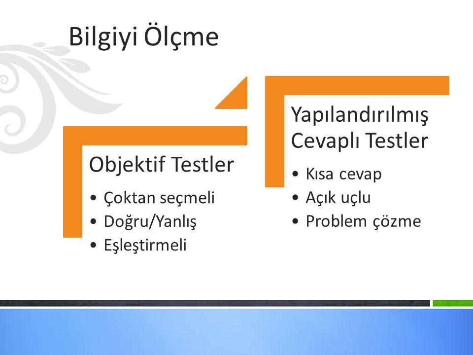 Bilgiyi Ölçme Objektif Testler Çoktan seçmeli Doğru/Yanlış Eşleştirmeli Yapılandırılmış Cevaplı Testler Kısa cevap Açık uçlu Problem çözme