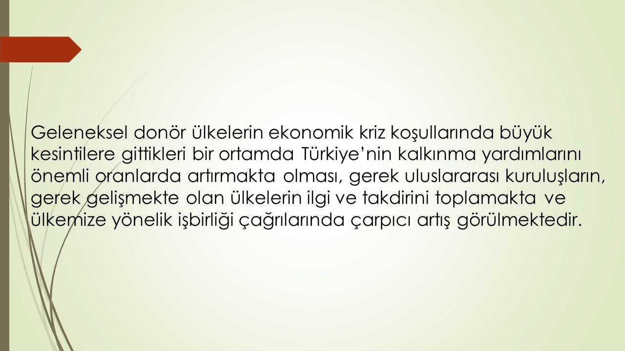 Geleneksel donör ülkelerin ekonomik kriz koşullarında büyük kesintilere gittikleri bir ortamda Türkiye'nin kalkınma yardımlarını önemli oranlarda artırmakta olması, gerek uluslararası kuruluşların, gerek gelişmekte olan ülkelerin ilgi ve takdirini toplamakta ve ülkemize yönelik işbirliği çağrılarında çarpıcı artış görülmektedir.