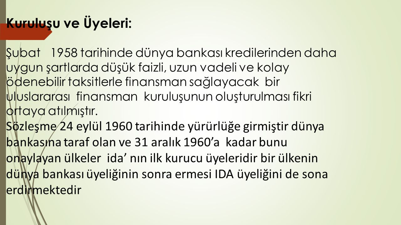 Kuruluşu ve Üyeleri: Şubat 1958 tarihinde dünya bankası kredilerinden daha uygun şartlarda düşük faizli, uzun vadeli ve kolay ödenebilir taksitlerle finansman sağlayacak bir uluslararası finansman kuruluşunun oluşturulması fikri ortaya atılmıştır.