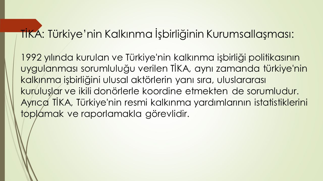 TİKA: Türkiye'nin Kalkınma İşbirliğinin Kurumsallaşması: 1992 yılında kurulan ve Türkiye nin kalkınma işbirliği politikasının uygulanması sorumluluğu verilen TİKA, aynı zamanda türkiye nin kalkınma işbirliğini ulusal aktörlerin yanı sıra, uluslararası kuruluşlar ve ikili donörlerle koordine etmekten de sorumludur.