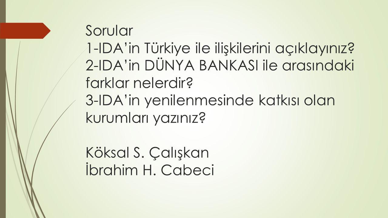 Sorular 1-IDA'in Türkiye ile ilişkilerini açıklayınız? 2-IDA'in DÜNYA BANKASI ile arasındaki farklar nelerdir? 3-IDA'in yenilenmesinde katkısı olan ku