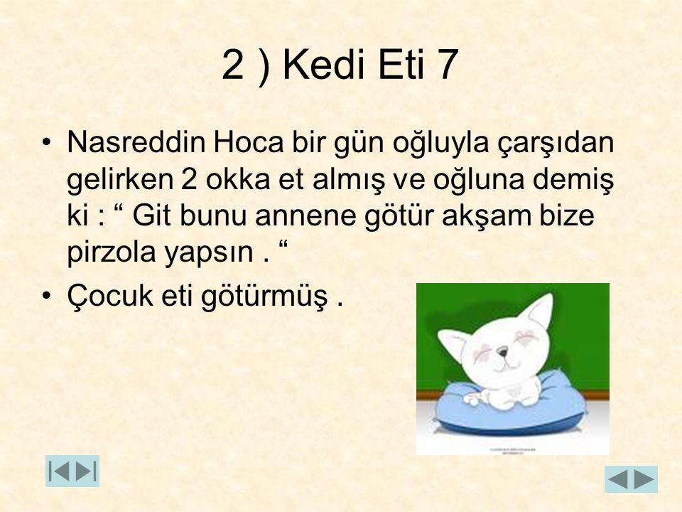 """2 ) Kedi Eti 7 Nasreddin Hoca bir gün oğluyla çarşıdan gelirken 2 okka et almış ve oğluna demiş ki : """" Git bunu annene götür akşam bize pirzola yapsın"""