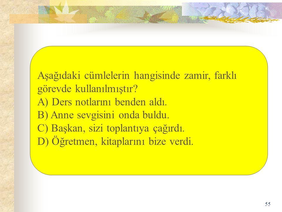 55 Aşağıdaki cümlelerin hangisinde zamir, farklı görevde kullanılmıştır? A) Ders notlarını benden aldı. B) Anne sevgisini onda buldu. C) Başkan, sizi
