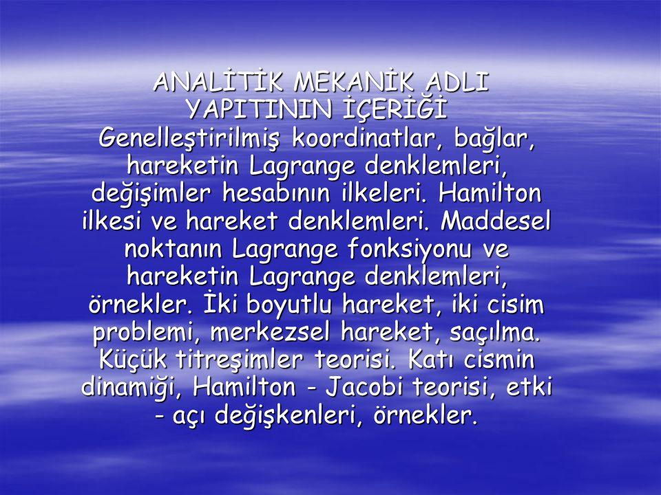 ANALİTİK MEKANİK ADLI YAPITININ İÇERİĞİ Genelleştirilmiş koordinatlar, bağlar, hareketin Lagrange denklemleri, değişimler hesabının ilkeleri. Hamilton