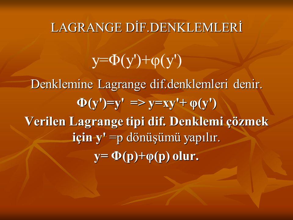 LAGRANGE DİF.DENKLEMLERİ Denklemine Lagrange dif.denklemleri denir. Φ(y')=y' => y=xy'+ φ(y') Verilen Lagrange tipi dif. Denklemi çözmek için y' =p dön