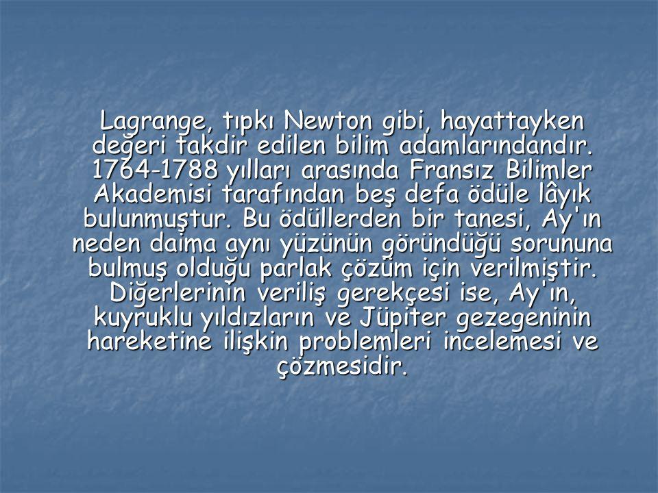 Lagrange, tıpkı Newton gibi, hayattayken değeri takdir edilen bilim adamlarındandır. 1764-1788 yılları arasında Fransız Bilimler Akademisi tarafından