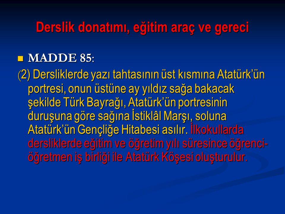 Derslik donatımı, eğitim araç ve gereci MADDE 85: MADDE 85: ( 2) Dersliklerde yazı tahtasının üst kısmına Atatürk'ün portresi, onun üstüne ay yıldız s