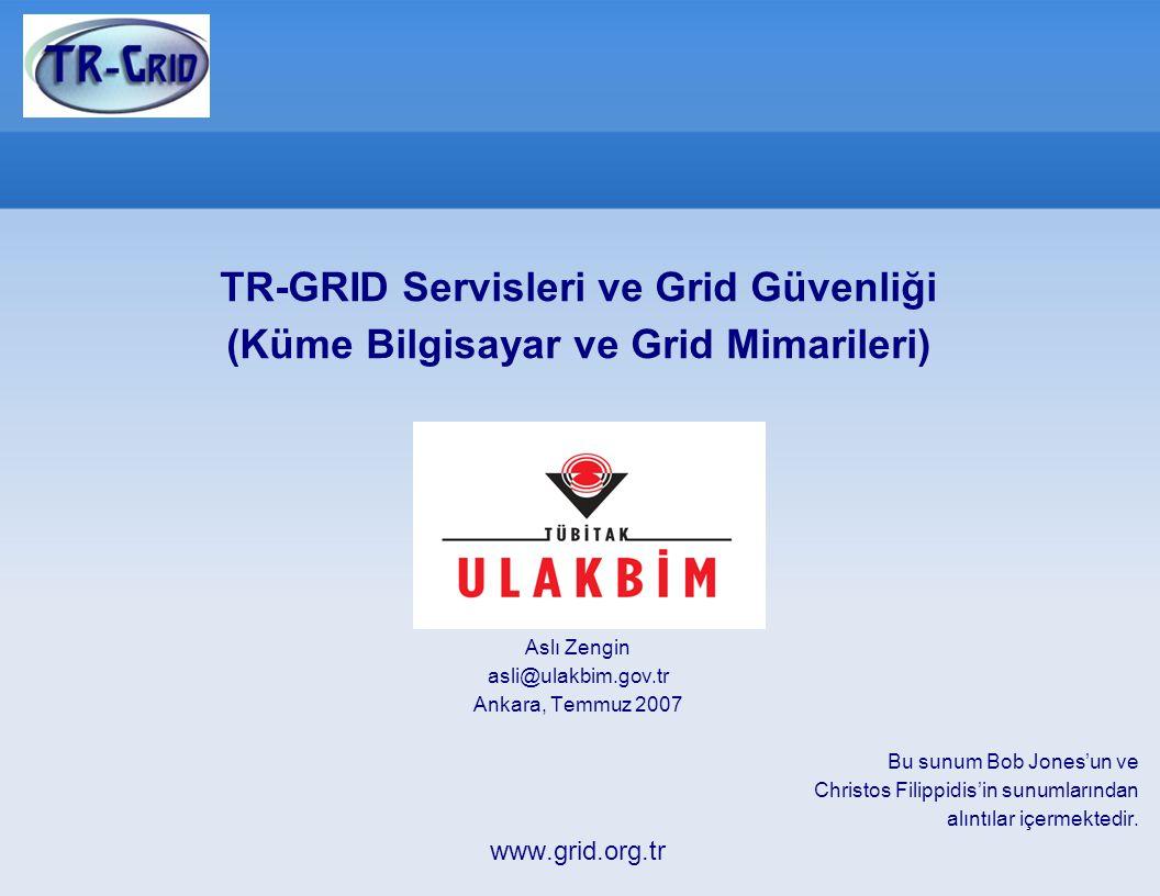 TR-GRID Servisleri ve Grid Güvenliği (Küme Bilgisayar ve Grid Mimarileri) Aslı Zengin asli@ulakbim.gov.tr Ankara, Temmuz 2007 Bu sunum Bob Jones'un ve Christos Filippidis'in sunumlarından alıntılar içermektedir.
