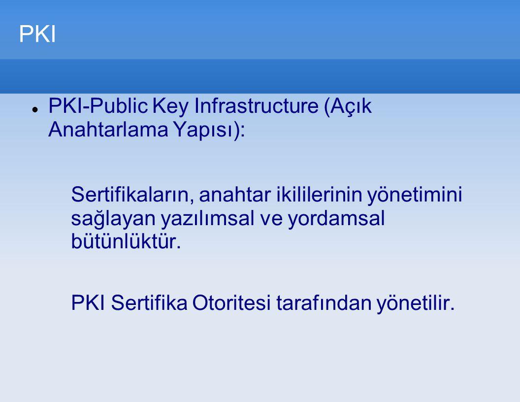 PKI PKI-Public Key Infrastructure (Açık Anahtarlama Yapısı): Sertifikaların, anahtar ikililerinin yönetimini sağlayan yazılımsal ve yordamsal bütünlük