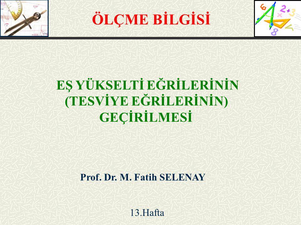 Prof. Dr. M. Fatih SELENAY EŞ YÜKSELTİ EĞRİLERİNİN (TESVİYE EĞRİLERİNİN) GEÇİRİLMESİ 13.Hafta ÖLÇME BİLGİSİ