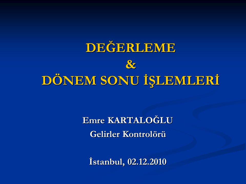 DEĞERLEME & DÖNEM SONU İŞLEMLERİ Emre KARTALOĞLU Gelirler Kontrolörü İstanbul, 02.12.2010