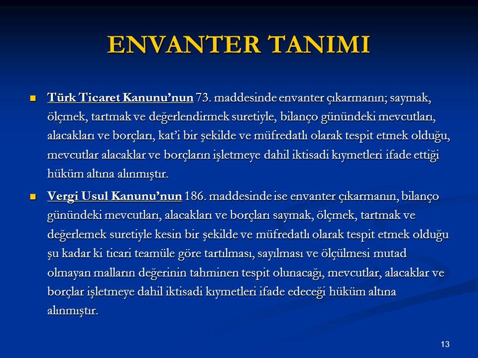 13 ENVANTER TANIMI Türk Ticaret Kanunu'nun 73. maddesinde envanter çıkarmanın; saymak, ölçmek, tartmak ve değerlendirmek suretiyle, bilanço günündeki