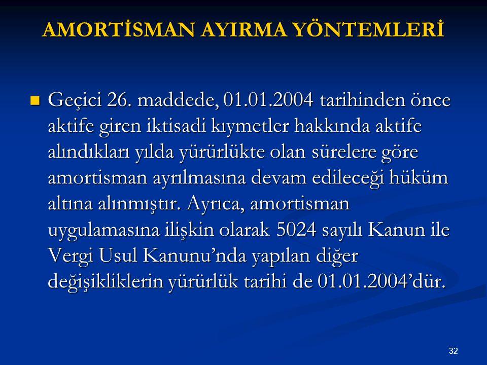32 AMORTİSMAN AYIRMA YÖNTEMLERİ Geçici 26. maddede, 01.01.2004 tarihinden önce aktife giren iktisadi kıymetler hakkında aktife alındıkları yılda yürür