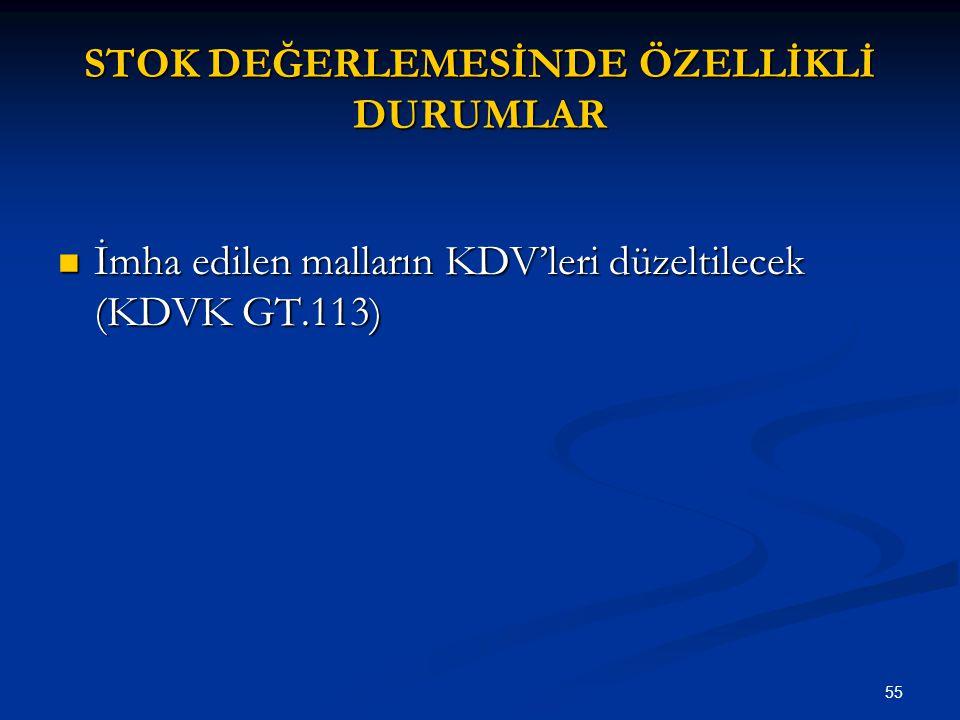 55 STOK DEĞERLEMESİNDE ÖZELLİKLİ DURUMLAR İmha edilen malların KDV'leri düzeltilecek (KDVK GT.113) İmha edilen malların KDV'leri düzeltilecek (KDVK GT.113)