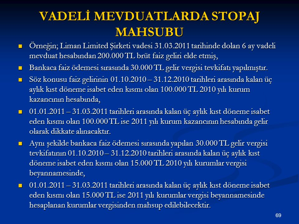 69 VADELİ MEVDUATLARDA STOPAJ MAHSUBU Örneğin; Liman Limited Şirketi vadesi 31.03.2011 tarihinde dolan 6 ay vadeli mevduat hesabından 200.000 TL brüt
