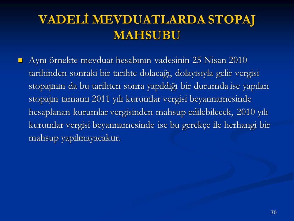 70 VADELİ MEVDUATLARDA STOPAJ MAHSUBU Aynı örnekte mevduat hesabının vadesinin 25 Nisan 2010 tarihinden sonraki bir tarihte dolacağı, dolayısıyla geli