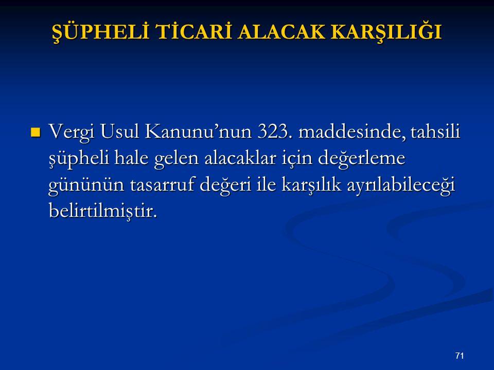 71 ŞÜPHELİ TİCARİ ALACAK KARŞILIĞI Vergi Usul Kanunu'nun 323. maddesinde, tahsili şüpheli hale gelen alacaklar için değerleme gününün tasarruf değeri