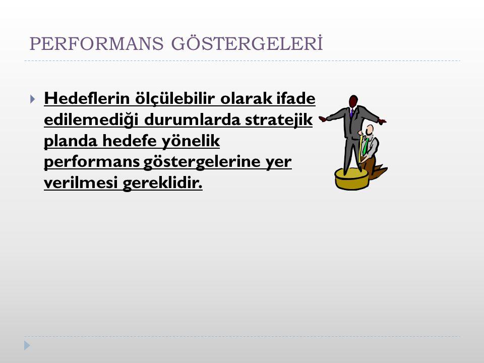 PERFORMANS GÖSTERGELERİ  Hedeflerin ölçülebilir olarak ifade edilemedi ğ i durumlarda stratejik planda hedefe yönelik performans göstergelerine yer verilmesi gereklidir.