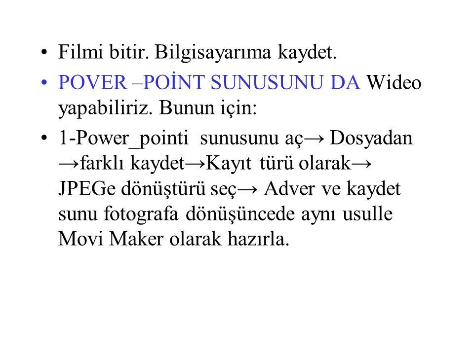 Filmi bitir. Bilgisayarıma kaydet. POVER –POİNT SUNUSUNU DA Wideo yapabiliriz. Bunun için: 1-Power_pointi sunusunu aç→ Dosyadan →farklı kaydet→Kayıt t