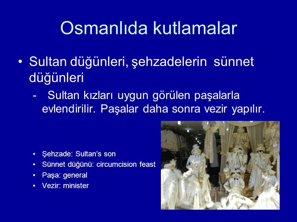 Osmanlıda kutlamalar Sultan düğünleri, şehzadelerin sünnet düğünleri -Sultan kızları uygun görülen paşalarla evlendirilir. Paşalar daha sonra vezir ya